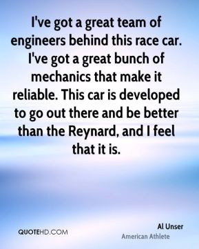 Al Unser - I've got a great team of engineers behind this race car. I've got a great bunch of mechanics that make it reliable. This car is developed to go out there and be better than the Reynard, and I feel that it is.
