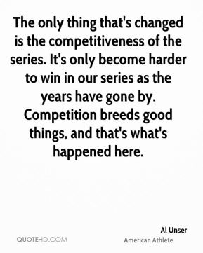 The only thing that's changed is the competitiveness of the series. It's only become harder to win in our series as the years have gone by. Competition breeds good things, and that's what's happened here.