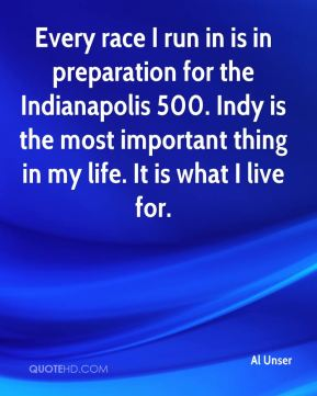 Every race I run in is in preparation for the Indianapolis 500. Indy is the most important thing in my life. It is what I live for.