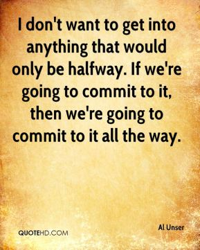I don't want to get into anything that would only be halfway. If we're going to commit to it, then we're going to commit to it all the way.