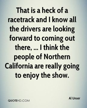That is a heck of a racetrack and I know all the drivers are looking forward to coming out there, ... I think the people of Northern California are really going to enjoy the show.