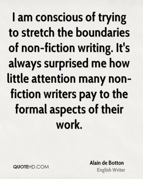 Alain de Botton - I am conscious of trying to stretch the boundaries of non-fiction writing. It's always surprised me how little attention many non-fiction writers pay to the formal aspects of their work.