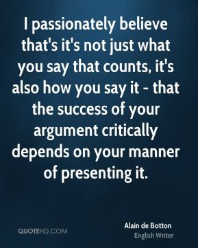 I passionately believe that's it's not just what you say that counts, it's also how you say it - that the success of your argument critically depends on your manner of presenting it.