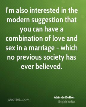 I'm also interested in the modern suggestion that you can have a combination of love and sex in a marriage - which no previous society has ever believed.