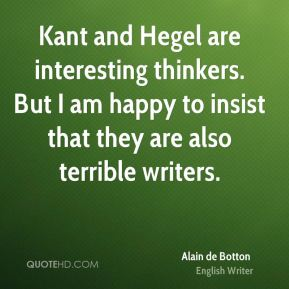 Kant and Hegel are interesting thinkers. But I am happy to insist that they are also terrible writers.