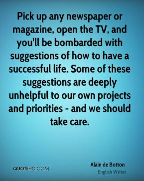 Pick up any newspaper or magazine, open the TV, and you'll be bombarded with suggestions of how to have a successful life. Some of these suggestions are deeply unhelpful to our own projects and priorities - and we should take care.