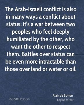The Arab-Israeli conflict is also in many ways a conflict about status: it's a war between two peoples who feel deeply humiliated by the other, who want the other to respect them. Battles over status can be even more intractable than those over land or water or oil.