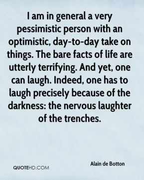 Alain de Botton - I am in general a very pessimistic person with an optimistic, day-to-day take on things. The bare facts of life are utterly terrifying. And yet, one can laugh. Indeed, one has to laugh precisely because of the darkness: the nervous laughter of the trenches.