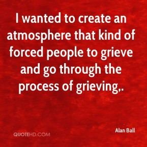 Alan Ball - I wanted to create an atmosphere that kind of forced people to grieve and go through the process of grieving.