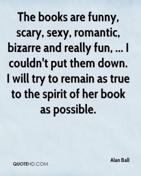 Alan Ball - The books are funny, scary, sexy, romantic, bizarre and really fun, ... I couldn't put them down. I will try to remain as true to the spirit of her book as possible.
