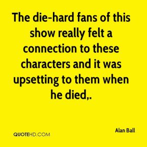 Alan Ball - The die-hard fans of this show really felt a connection to these characters and it was upsetting to them when he died.