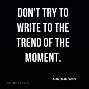 Don't try to write to the trend of the moment.