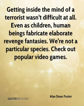 Getting inside the mind of a terrorist wasn't difficult at all. Even as children, human beings fabricate elaborate revenge fantasies. We're not a particular species. Check out popular video games.