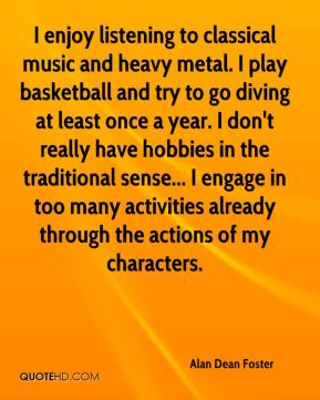 I enjoy listening to classical music and heavy metal. I play basketball and try to go diving at least once a year. I don't really have hobbies in the traditional sense... I engage in too many activities already through the actions of my characters.