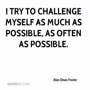 I try to challenge myself as much as possible, as often as possible.