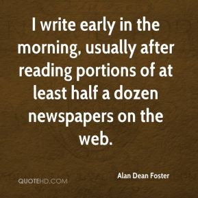 I write early in the morning, usually after reading portions of at least half a dozen newspapers on the web.