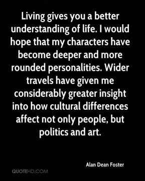 Living gives you a better understanding of life. I would hope that my characters have become deeper and more rounded personalities. Wider travels have given me considerably greater insight into how cultural differences affect not only people, but politics and art.