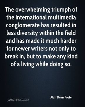 The overwhelming triumph of the international multimedia conglomerate has resulted in less diversity within the field and has made it much harder for newer writers not only to break in, but to make any kind of a living while doing so.