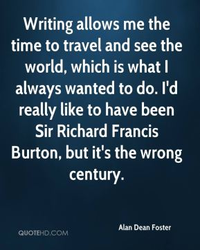Writing allows me the time to travel and see the world, which is what I always wanted to do. I'd really like to have been Sir Richard Francis Burton, but it's the wrong century.