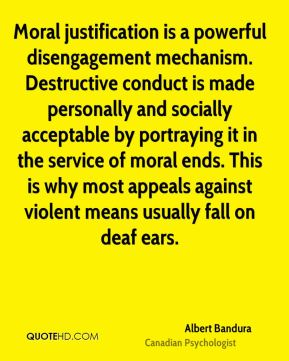 Moral justification is a powerful disengagement mechanism. Destructive conduct is made personally and socially acceptable by portraying it in the service of moral ends. This is why most appeals against violent means usually fall on deaf ears.