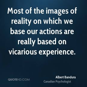 Albert Bandura - Most of the images of reality on which we base our actions are really based on vicarious experience.