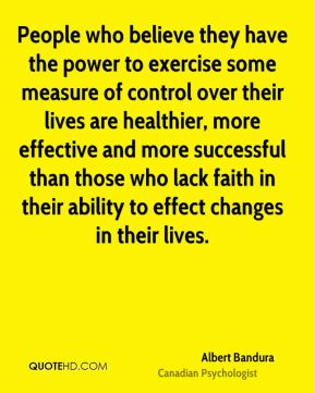 People who believe they have the power to exercise some measure of control over their lives are healthier, more effective and more successful than those who lack faith in their ability to effect changes in their lives.