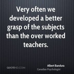 Very often we developed a better grasp of the subjects than the over worked teachers.
