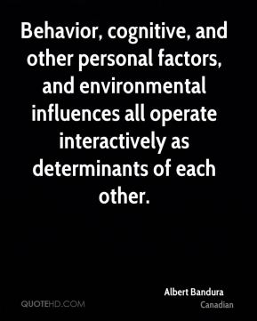 Albert Bandura - Behavior, cognitive, and other personal factors, and environmental influences all operate interactively as determinants of each other.
