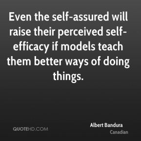 Albert Bandura - Even the self-assured will raise their perceived self-efficacy if models teach them better ways of doing things.