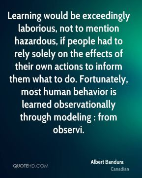 Albert Bandura - Learning would be exceedingly laborious, not to mention hazardous, if people had to rely solely on the effects of their own actions to inform them what to do. Fortunately, most human behavior is learned observationally through modeling : from observi.