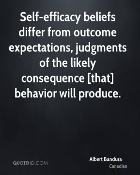 Albert Bandura - Self-efficacy beliefs differ from outcome expectations, judgments of the likely consequence [that] behavior will produce.