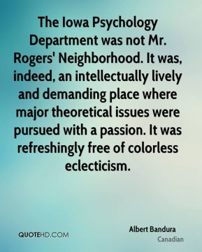 Albert Bandura - The Iowa Psychology Department was not Mr. Rogers' Neighborhood. It was, indeed, an intellectually lively and demanding place where major theoretical issues were pursued with a passion. It was refreshingly free of colorless eclecticism.