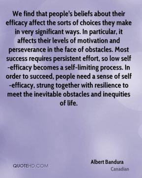 Albert Bandura - We find that people's beliefs about their efficacy affect the sorts of choices they make in very significant ways. In particular, it affects their levels of motivation and perseverance in the face of obstacles. Most success requires persistent effort, so low self-efficacy becomes a self-limiting process. In order to succeed, people need a sense of self-efficacy, strung together with resilience to meet the inevitable obstacles and inequities of life.