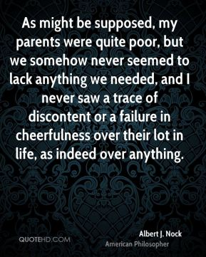 Albert J. Nock - As might be supposed, my parents were quite poor, but we somehow never seemed to lack anything we needed, and I never saw a trace of discontent or a failure in cheerfulness over their lot in life, as indeed over anything.