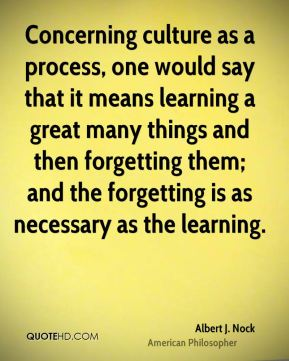 Concerning culture as a process, one would say that it means learning a great many things and then forgetting them; and the forgetting is as necessary as the learning.