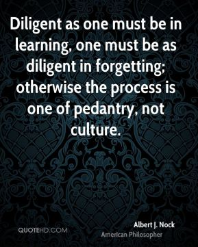 Diligent as one must be in learning, one must be as diligent in forgetting; otherwise the process is one of pedantry, not culture.