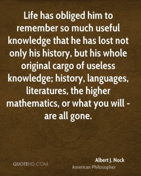 Albert J. Nock - Life has obliged him to remember so much useful knowledge that he has lost not only his history, but his whole original cargo of useless knowledge; history, languages, literatures, the higher mathematics, or what you will - are all gone.