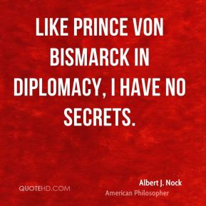 Like Prince von Bismarck in diplomacy, I have no secrets.