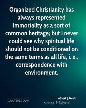 Albert J. Nock - Organized Christianity has always represented immortality as a sort of common heritage; but I never could see why spiritual life should not be conditioned on the same terms as all life, i. e., correspondence with environment.