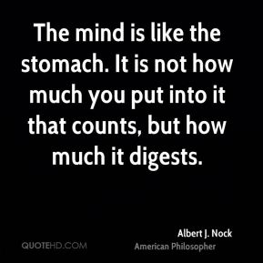 The mind is like the stomach. It is not how much you put into it that counts, but how much it digests.