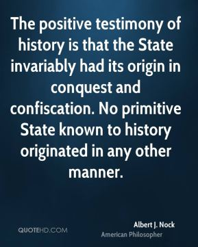The positive testimony of history is that the State invariably had its origin in conquest and confiscation. No primitive State known to history originated in any other manner.
