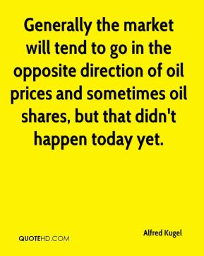 Generally the market will tend to go in the opposite direction of oil prices and sometimes oil shares, but that didn't happen today yet.