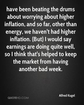 Alfred Kugel - have been beating the drums about worrying about higher inflation, and so far, other than energy, we haven't had higher inflation. (But) I would say earnings are doing quite well, so I think that's helped to keep the market from having another bad week.