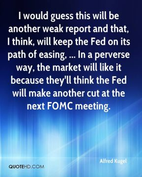 I would guess this will be another weak report and that, I think, will keep the Fed on its path of easing, ... In a perverse way, the market will like it because they'll think the Fed will make another cut at the next FOMC meeting.