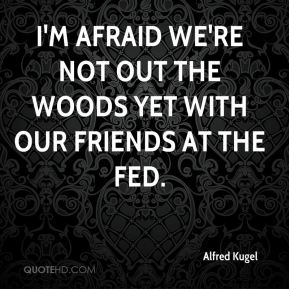 Alfred Kugel - I'm afraid we're not out the woods yet with our friends at the Fed.