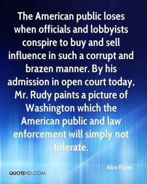 The American public loses when officials and lobbyists conspire to buy and sell influence in such a corrupt and brazen manner. By his admission in open court today, Mr. Rudy paints a picture of Washington which the American public and law enforcement will simply not tolerate.