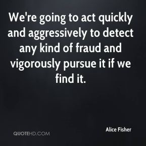 Alice Fisher - We're going to act quickly and aggressively to detect any kind of fraud and vigorously pursue it if we find it.