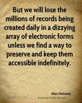 Allen Weinstein - But we will lose the millions of records being created daily in a dizzying array of electronic forms unless we find a way to preserve and keep them accessible indefinitely.