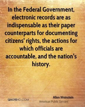 In the Federal Government, electronic records are as indispensable as their paper counterparts for documenting citizens' rights, the actions for which officials are accountable, and the nation's history.