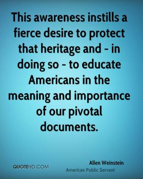 This awareness instills a fierce desire to protect that heritage and - in doing so - to educate Americans in the meaning and importance of our pivotal documents.